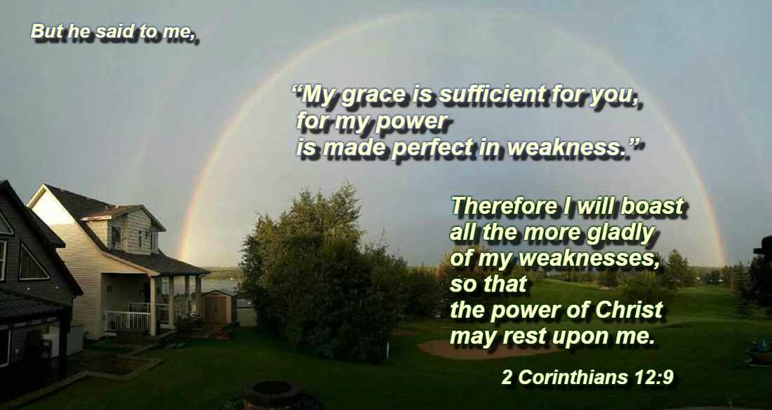 "But he said to me, ""My grace is sufficient for you, for my power is made perfect in weakness."" Therefore I will boast all the more gladly of my weaknesses, so that the power of Christ may rest upon me. 2 Corinthians 12:9 On photo of Brilliant Double Rainbow used with permission of April Hollander"