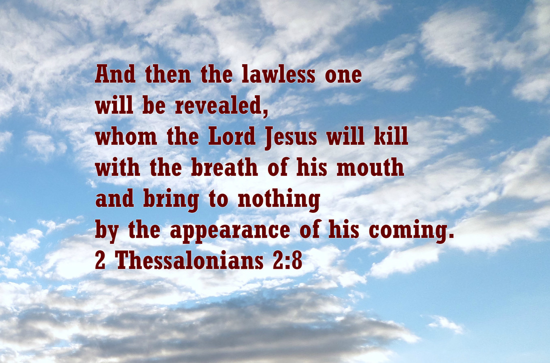 And then the lawless one will be revealed, whom the Lord Jesus will kill with the breath of his mouth and bring to nothing by the appearance of his coming. 2 Thessalonians 2:8