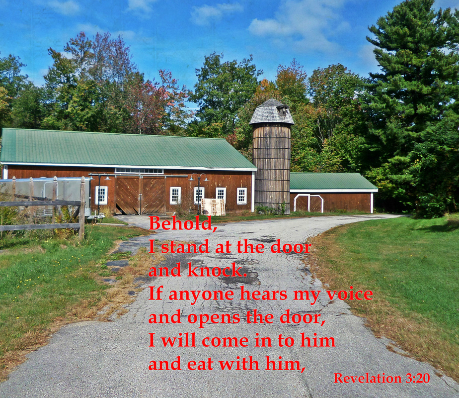 Behold, I stand at the door and knock. If anyone hears my voice and opens the door, I will come in to him and eat with him, and he with me Revelation 3:20