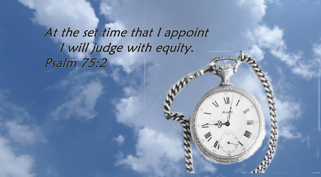 At the set time that I appoint     I will judge with equity. Psalm 75:2