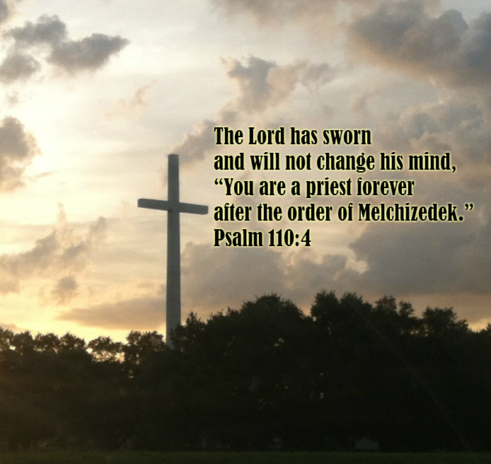 "The Lord has sworn     and will not change his mind, ""You are a priest forever     after the order of Melchizedek."" Psalm 110:4"