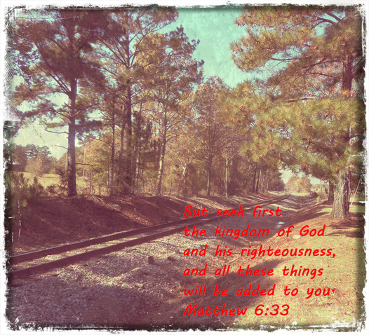 But seek first the kingdom of God and his righteousness, and all these things will be added to you. Matthew 6:33 On photo of Train Tracks by Donna Campbell