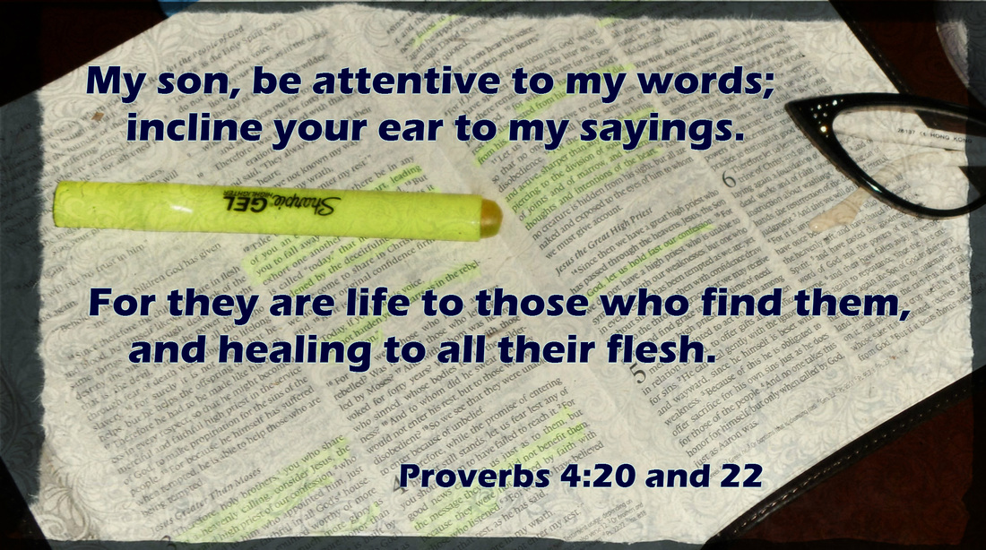 My son, be attentive to my words;     incline your ear to my sayings. For they are life to those who find them,     and healing to all their flesh. Proverbs 4:20 and 22