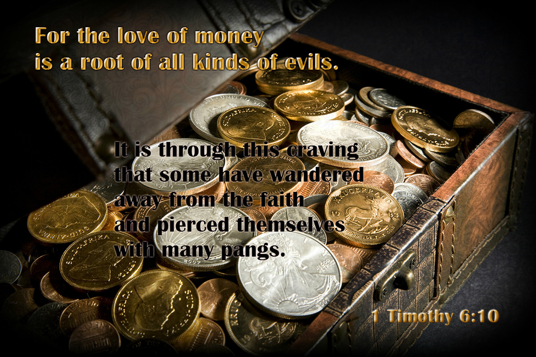 For the love of money is a root of all kinds of evils. It is through this craving that some have wandered away from the faith and pierced themselves with many pangs. 1 Timothy 10