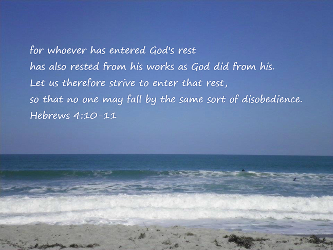 for whoever has entered God's rest has also rested from his works as God did from his. Let us therefore strive to enter that rest, so that no one may fall by the same sort of disobedience. Hebrews 4:10-11