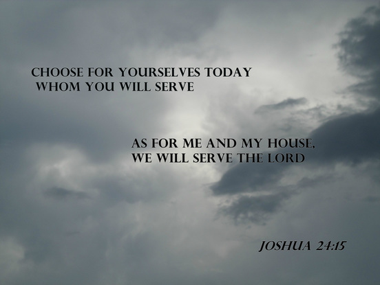 If it is disagreeable in your sight to serve the LORD, choose for yourselves today whom you will serve: whether the gods which your fathers served which were beyond the River, or the gods of the Amorites in whose land you are living; but as for me and my house, we will serve the LORD. Joshua 24:15