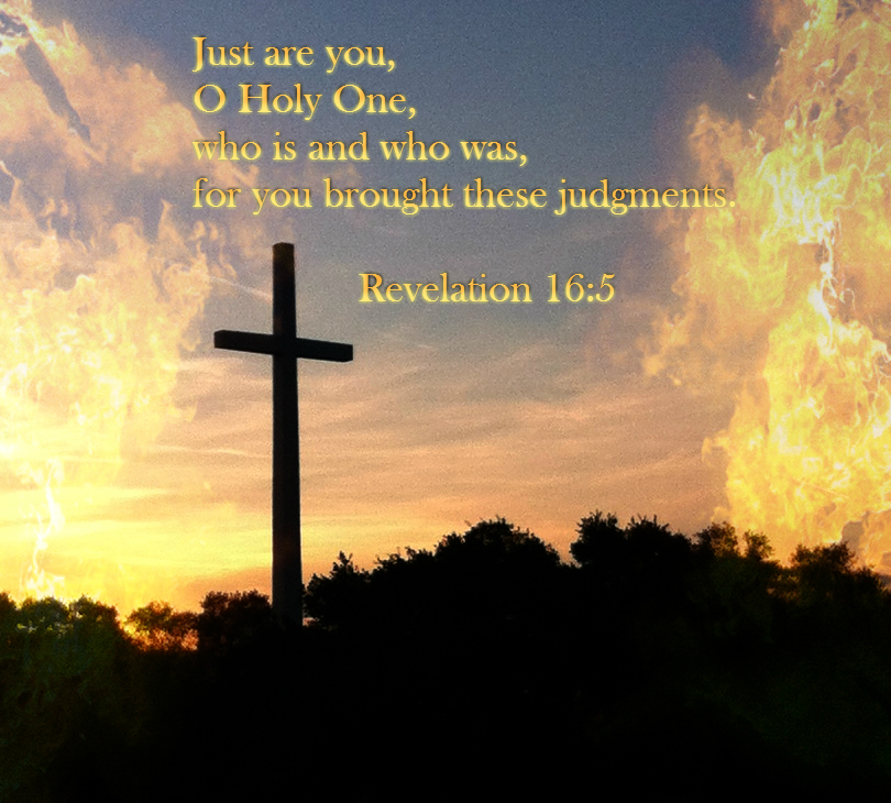 Just are you, O Holy One, who is and who was,     for you brought these judgments. Revelation 16:5