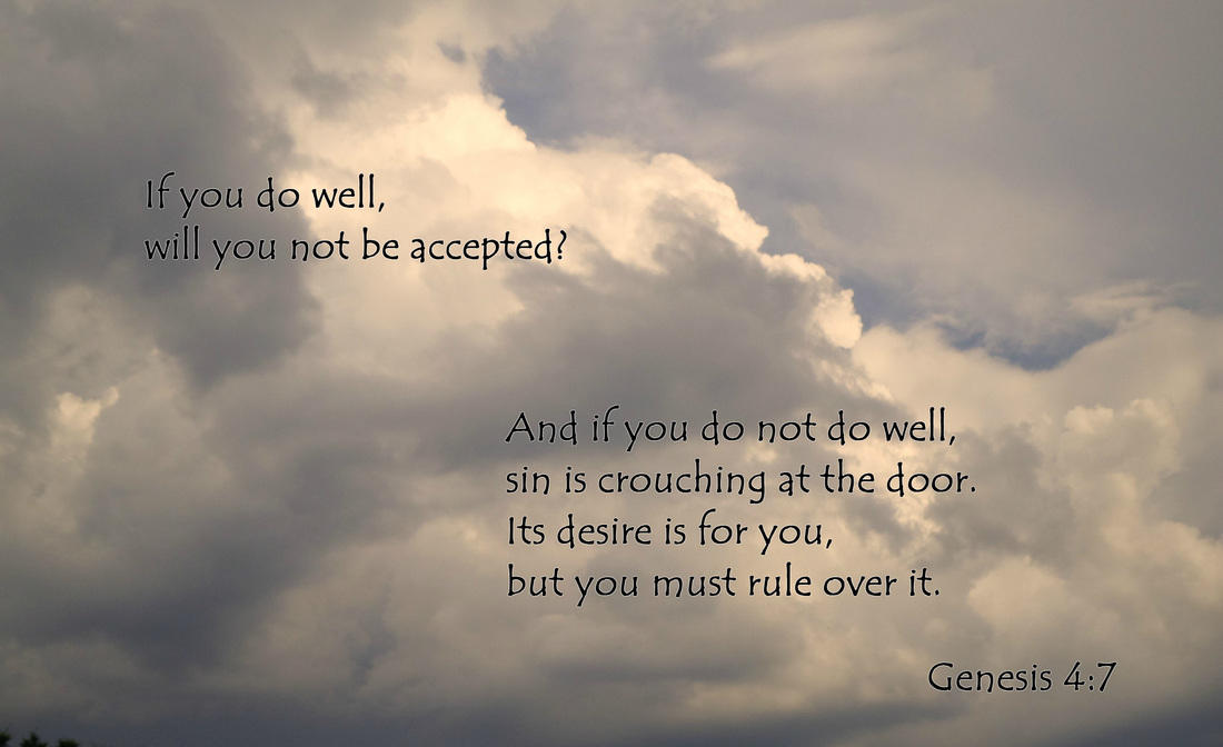 If you do well, will you not be accepted? And if you do not do well, sin is crouching at the door. Its desire is for you, but you must rule over it. Genesis 4:7