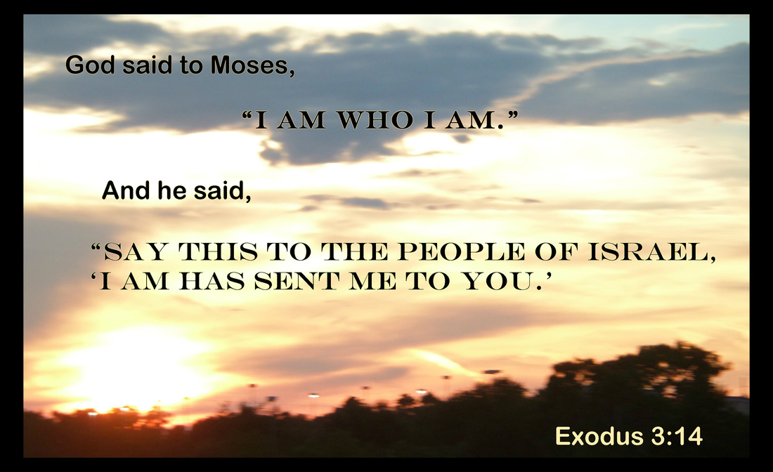 "God said to Moses, ""I am who I am."" And he said, ""Say this to the people of Israel, 'I am has sent me to you.' Exodus 3:14"