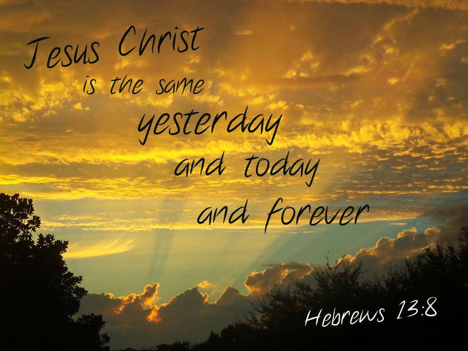 Jesus Christ is the same yesterday and today and forever Hebrews 13:8 On photo of Amber Sky by Lani Campbell