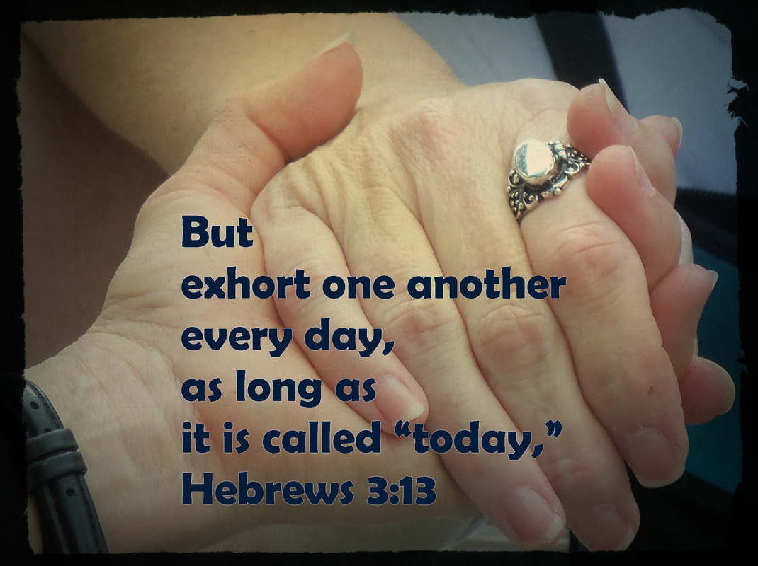 "But exhort one another every day, as long as it is called ""today,"" that none of you may be hardened by the deceitfulness of sin. Hebrews 3:13"