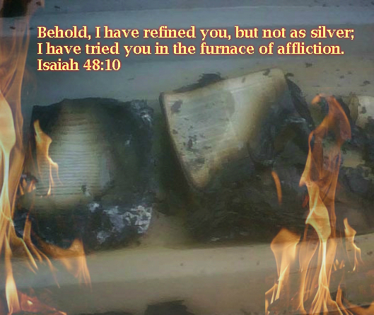 Behold, I have refined you, but not as silver;     I have tried you in the furnace of affliction. Isaiah 48:10 On photo Bibles saved from the Fire by Keri Walker