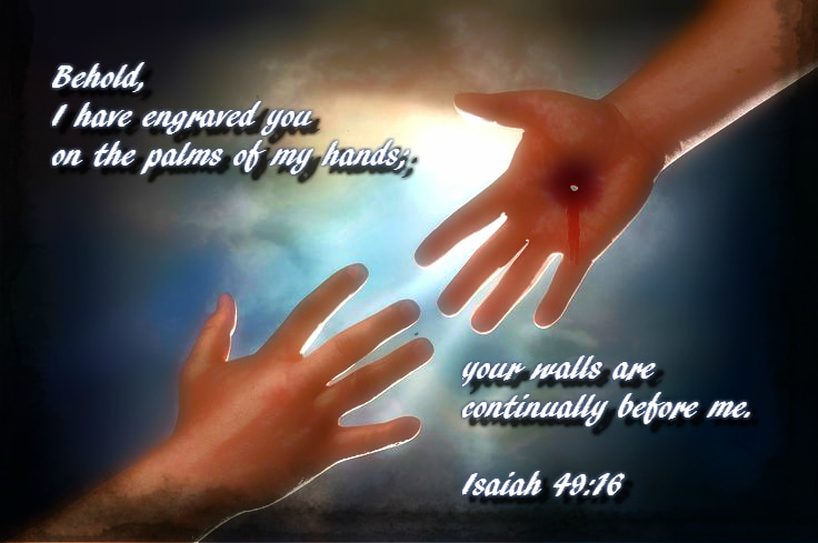 Behold, I have engraved you on the palms of my hands;     your walls are continually before me. Isaiah 49:16