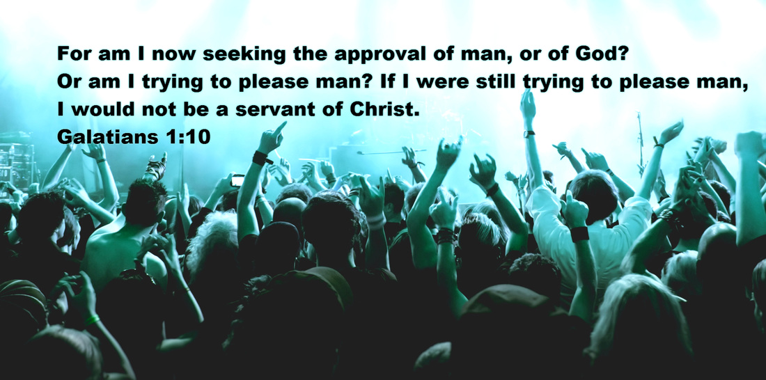 For am I now seeking the approval of man, or of God? Or am I trying to please man? If I were still trying to please man, I would not be a servant of Christ. Galatians 1:10