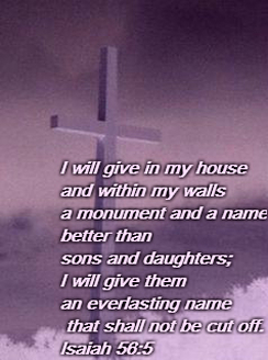 I will give in my house and within my walls     a monument and a name     better than sons and daughters; I will give them an everlasting name     that shall not be cut off. Isaiah 56:5