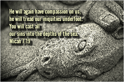 He will again have compassion on us; he will tread our iniquities underfoot. You will cast all our sins into the depths of the sea. Micah 7:19