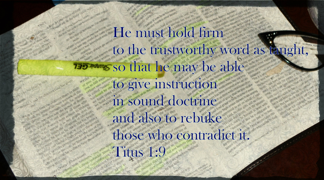 He must hold firm to the trustworthy word as taught, so that he may be able to give instruction in sound doctrine and also to rebuke those who contradict it. Titus 1:9