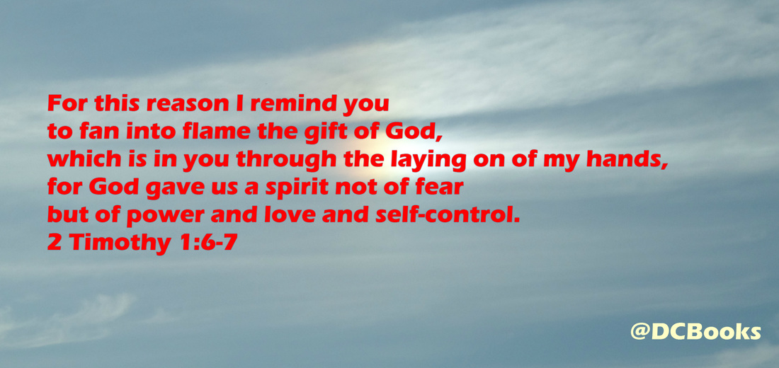 For this reason I remind you to fan into flame the gift of God, which is in you through the laying on of my hands, for God gave us a spirit not of fear but of power and love and self-control.  2 Timothy 1:6-7