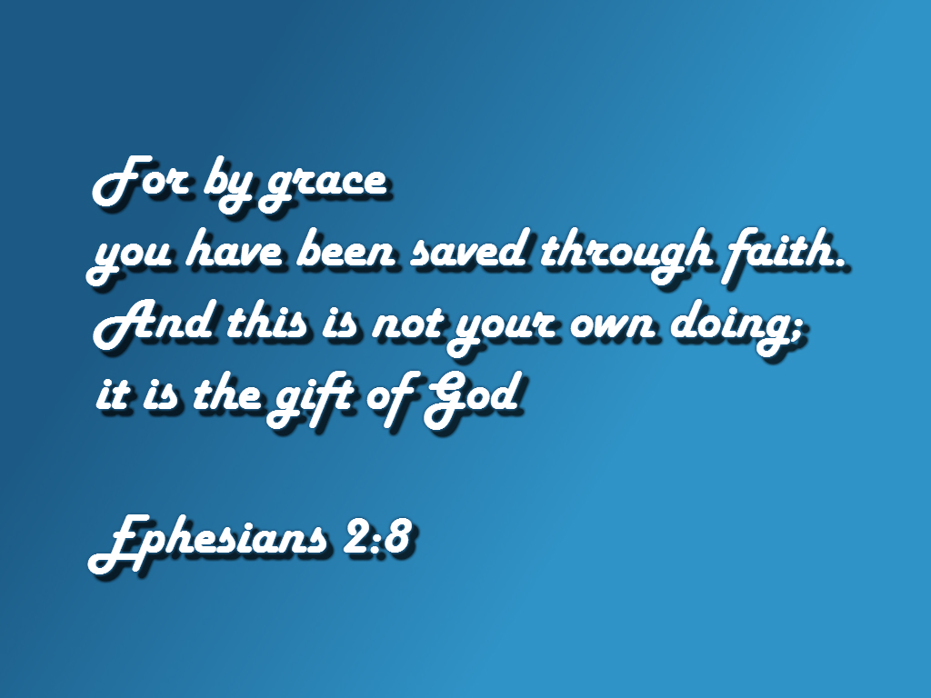 For by grace you have been saved through faith. And this is not your own doing; it is the gift of God Ephesians 2:8