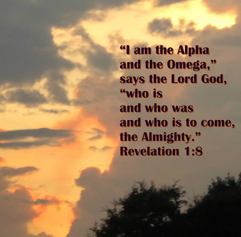 """I am the Alpha and the Omega,"" says the Lord God, ""who is and who was and who is to come, the Almighty."" Revelation 1:8"