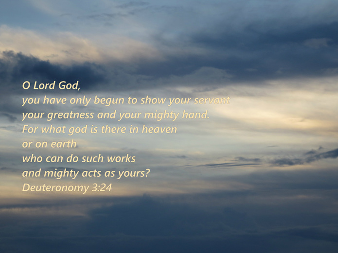 O Lord God, you have only begun to show your servant your greatness and your mighty hand. For what god is there in heaven or on earth who can do such works and mighty acts as yours? Deuteronomy 3:24