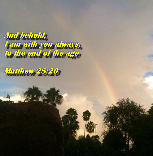 And behold, I am with you always, to the end of the age Matthew 28:20
