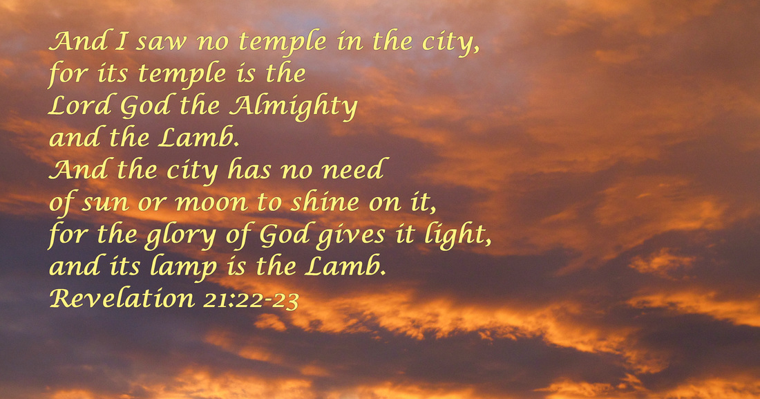 And I saw no temple in the city, for its temple is the Lord God the Almighty and the Lamb. And the city has no need of sun or moon to shine on it, for the glory of God gives it light, and its lamp is the Lamb.  Revelation 21:22-23