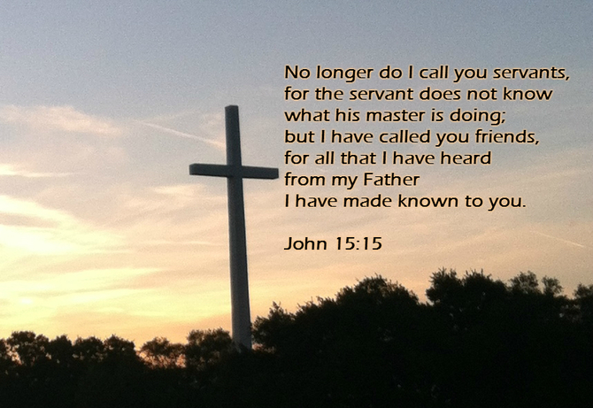 No longer do I call you servants, for the servant does not know what his master is doing; but I have called you friends, for all that I have heard from my Father I have made known to you. John 15:15