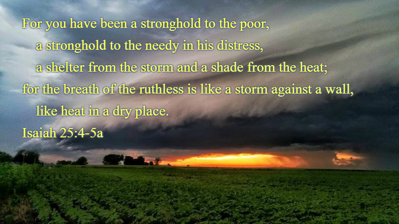 For you have been a stronghold to the poor, a stronghold to the needy in his distress, a shelter from the storm and a shade from the heat; for the breath of the ruthless is like a storm against a wall, 5 like heat in a dry place. You subdue the noise of the foreigners; as heat by the shade of a cloud, so the song of the ruthless is put down. Isaiah 25:4-5 Photo of Storm cloud over field at sunset by Denise Hogan