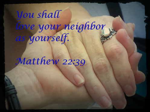 "And he said to him, ""You shall love the Lord your God with all your heart and with all your soul and with all your mind.  This is the great and first commandment.  And a second is like it: You shall love your neighbor as yourself.  On these two commandments depend all the Law and the Prophets."" Matthew 22:37-40"