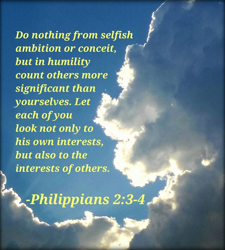Do nothing from selfish ambition or conceit, but in humility count others more significant than yourselves. Let each of you look not only to his own interests, but also to the interests of others. Philippians 2:3-4 on photo by Lani Campbell