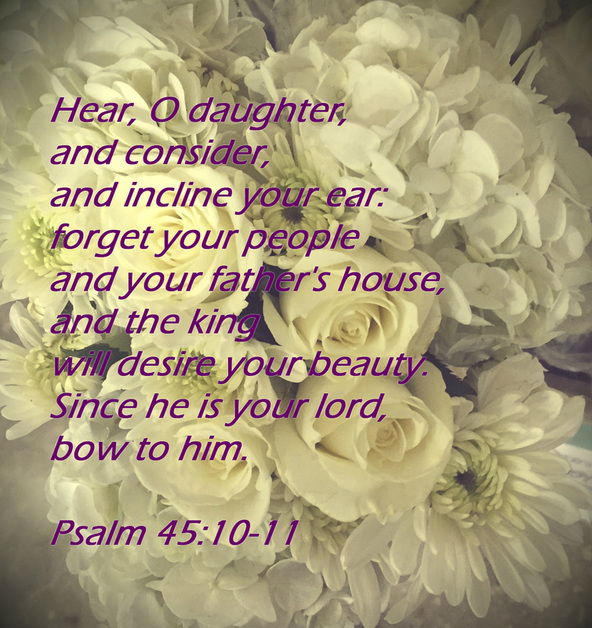 Hear, O daughter, and consider, and incline your ear:     forget your people and your father's house,      and the king will desire your beauty. Since he is your lord, bow to him. Psalm 45:10-11