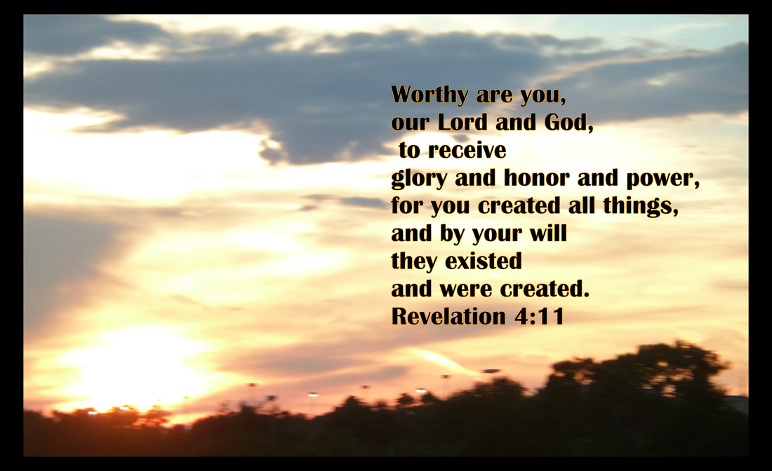 Worthy are you, our Lord and God,     to receive glory and honor and power, for you created all things,     and by your will they existed and were created. Revelation 4:11