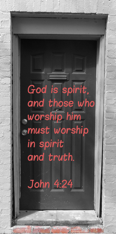 God is spirit, and those who worship him must worship in spirit and truth. John 4:24 On photo of door by Donna Campbell