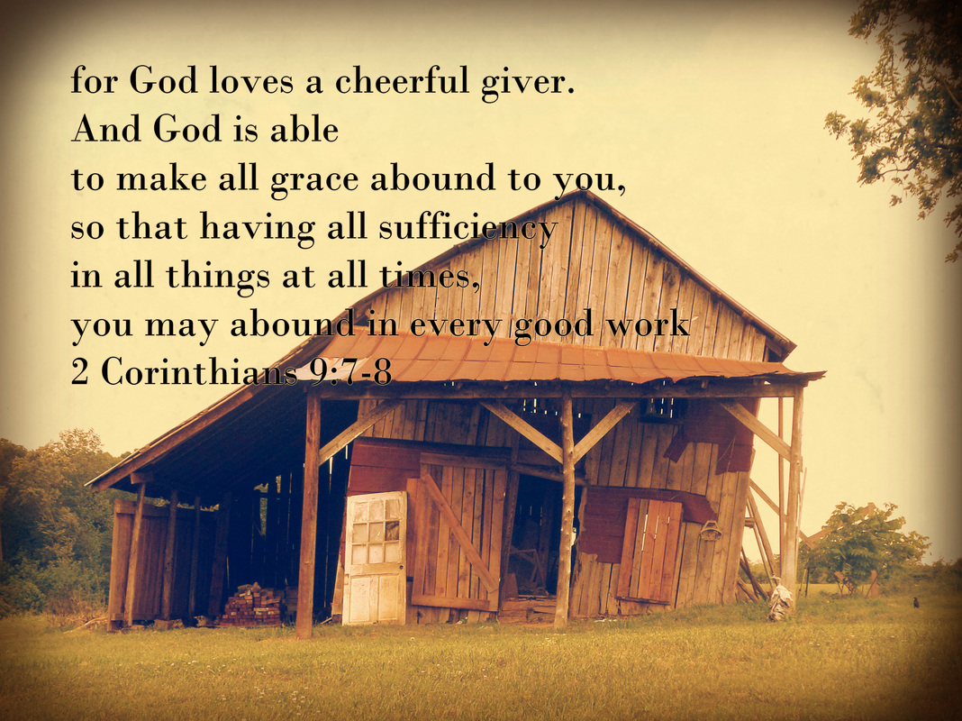 "Each one must give as he has decided in his heart, not reluctantly or under compulsion, for God loves a cheerful giver. And God is able to make all grace abound to you, so that having all sufficiency in all things at all times, you may abound in every good work. As it is written, ""He has distributed freely, he has given to the poor;     his righteousness endures forever."" 2 Corinthians 9:7-9"