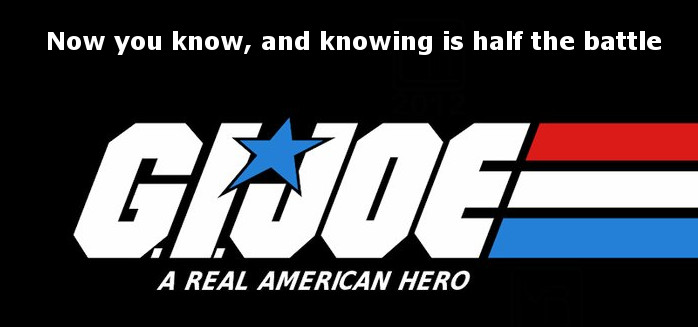 Now you know and knowing is half the battle.-G.I. Joe! In other words,