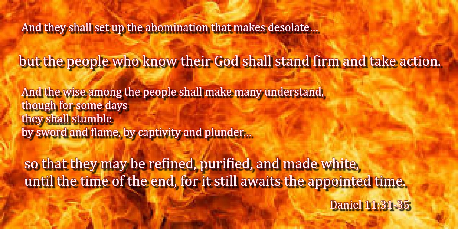 Forces from him shall appear and profane the temple and fortress, and shall take away the regular burnt offering. And they shall set up the abomination that makes desolate. He shall seduce with flattery those who violate the covenant, but the people who know their God shall stand firm and take action.  And the wise among the people shall make many understand, though for some days they shall stumble by sword and flame, by captivity and plunder. When they stumble, they shall receive a little help. And many shall join themselves to them with flattery, and some of the wise shall stumble, so that they may be refined, purified, and made white, until the time of the end, for it still awaits the appointed time. Daniel 11:31-35