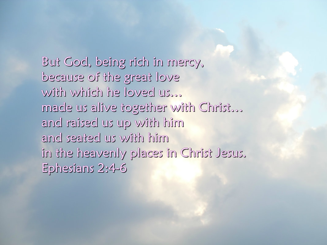 But God, being rich in mercy, because of the great love with which he loved us, even when we were dead in our trespasses, --by grace you have been saved--  and raised us up with him and seated us with him in the heavenly places in Christ Jesus. Ephesians 2:4-6