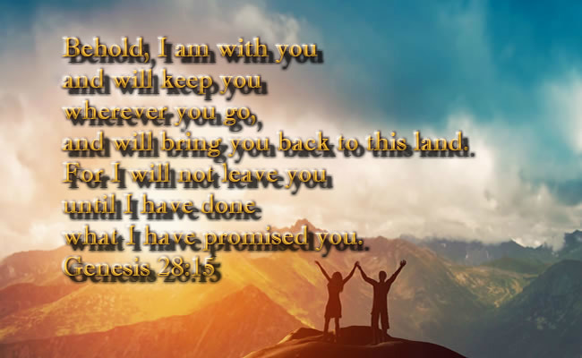 Behold, I am with you and will keep you wherever you go, and will bring you back to this land. For I will not leave you until I have done what I have promised you. Genesis 28:15 Practicing God's presence Bible devotional