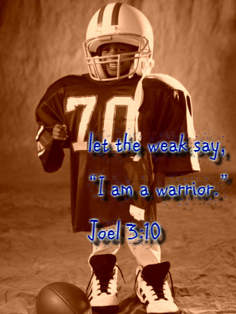 "Beat your plowshares into swords,     and your pruning hooks into spears;     let the weak say, ""I am a warrior."" Joel 3:10"