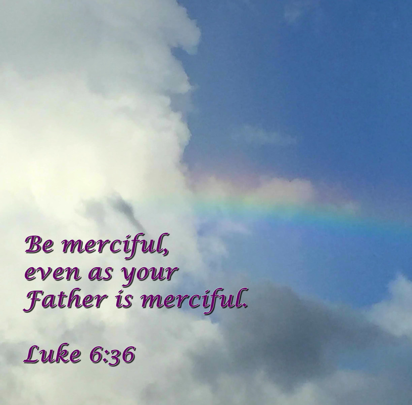 Be merciful, even as your Father is merciful. Luke 6:36
