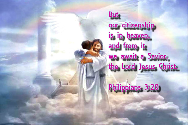 But our citizenship is in heaven, and from it we await a Savior, the Lord Jesus Christ. Philippians 3:20