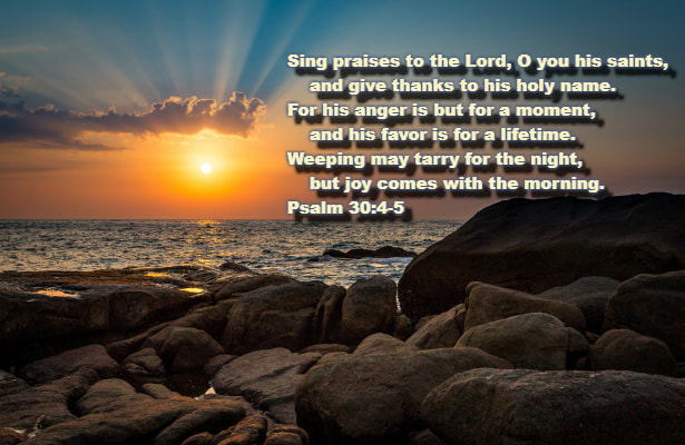 Sing praises to the Lord, O you his saints,     and give thanks to his holy name.  5 For his anger is but for a moment,     and his favor is for a lifetime.  Weeping may tarry for the night,     but joy comes with the morning. Psalm 30:4-5