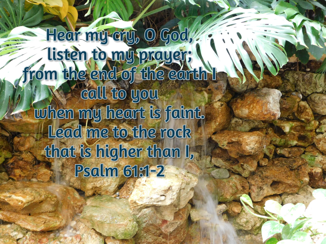 Hear my cry, O God,     listen to my prayer;  from the end of the earth I call to you     when my heart is faint. Lead me to the rock     that is higher than I, Psalm 61:1-2