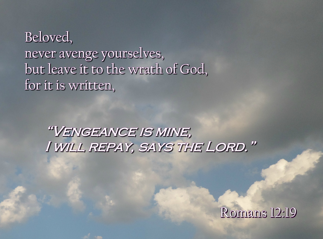 "Beloved, never avenge yourselves, but leave it to the wrath of God, for it is written, ""Vengeance is mine, I will repay, says the Lord."" Romans 12:19"
