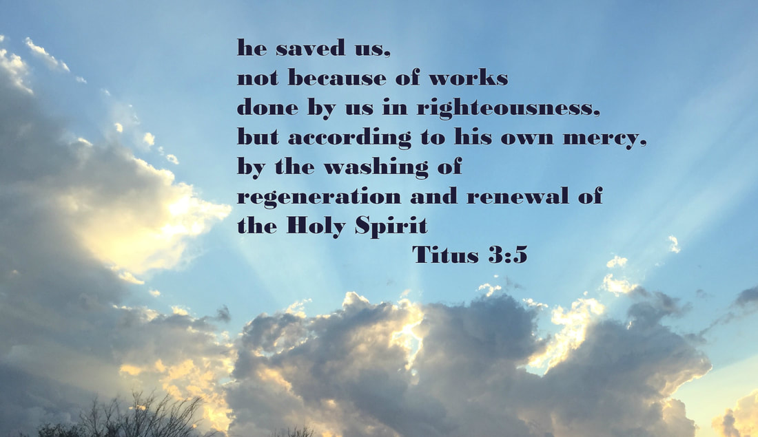 he saved us, not because of works done by us in righteousness, but according to his own mercy, by the washing of regeneration and renewal of the Holy Spirit Titus 3:5